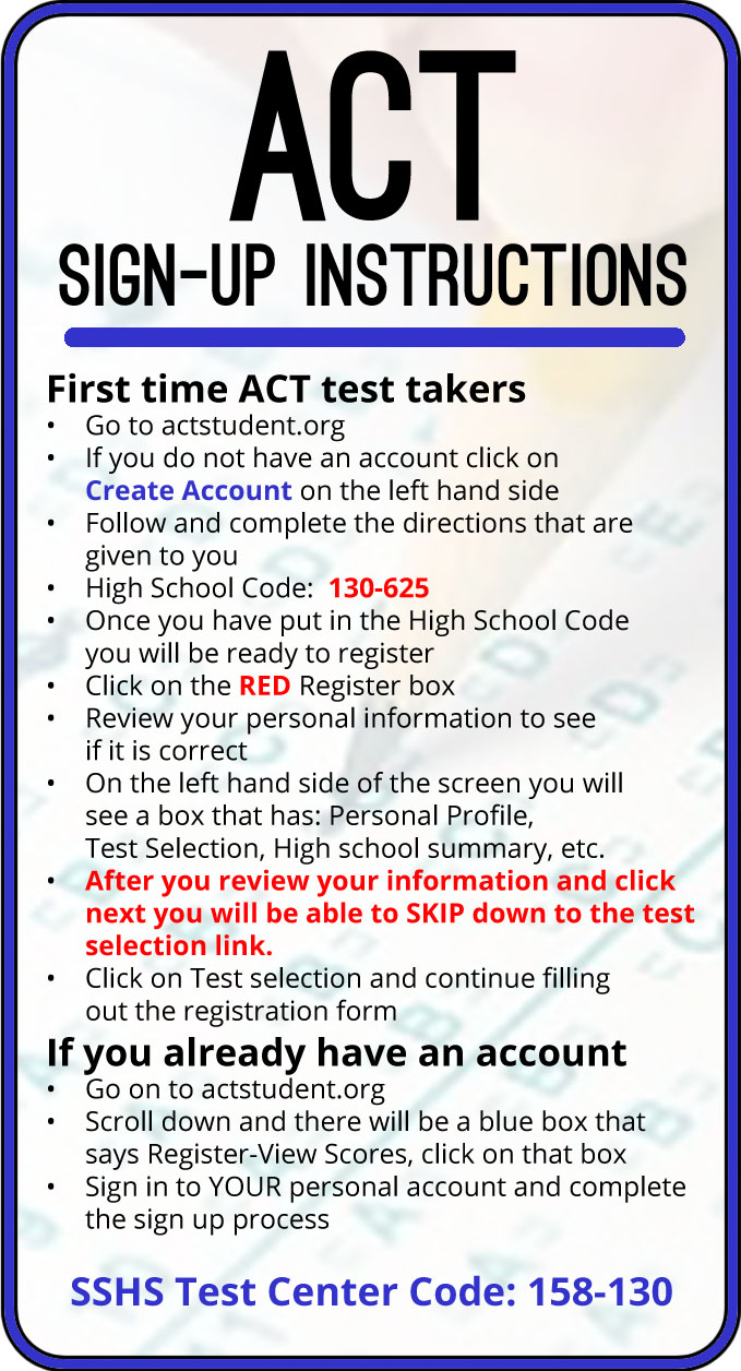 "ACT Sign-Up Instructions - If you have an account, go to actstudent.org and login, then register for the ACT. If you have not taken it before, click ""Create Account"" and follow the instructions."