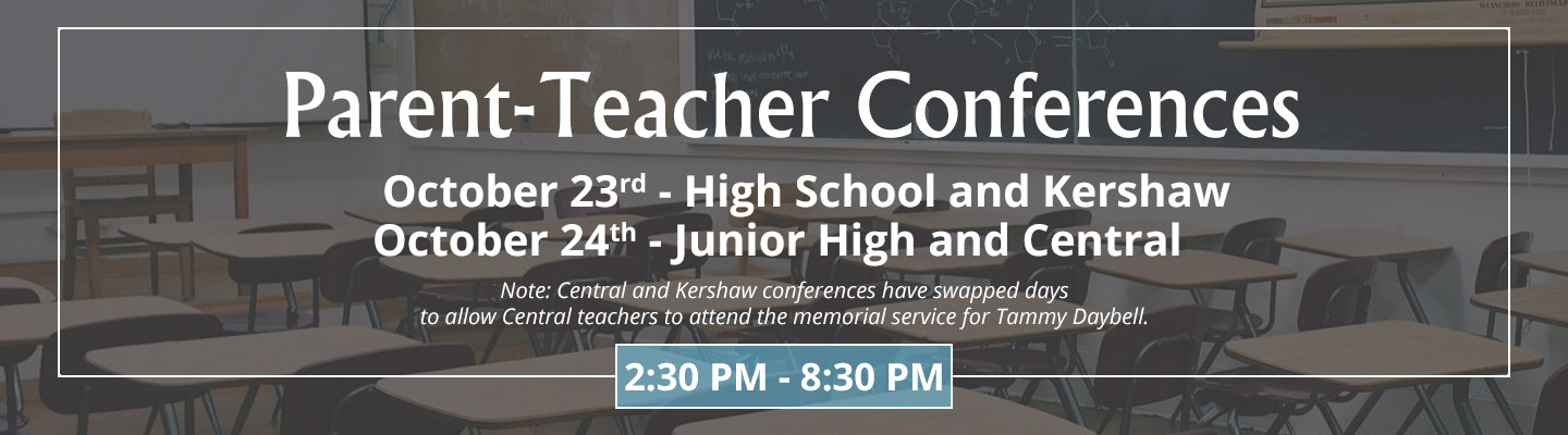 Parent-Teacher Conferences will be held for the High School and Kershaw on October 23rd. They will be held at the Junior High and Central on October 24th. They will run from 2:30 PM to 8:30 PM both days. Central and Kershaw have swapped days to allow teachers at Central to attend the memorial service for Tammy Daybell.