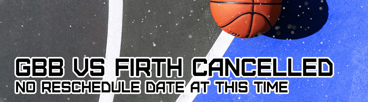 GBB Vs Firth Cancelled - No reschedule date at this time.
