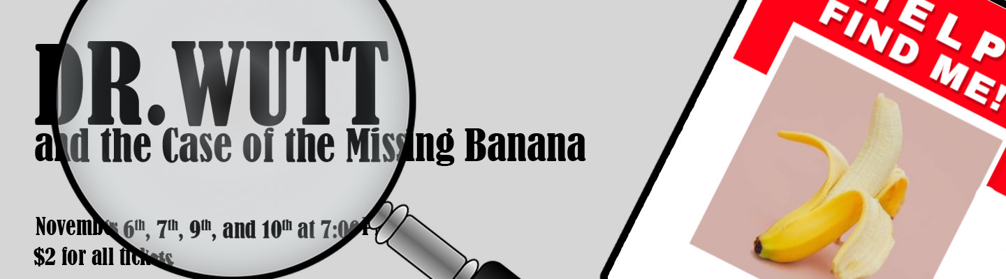 Dr Wutt and the Case of the Missing Banana. November 6th, 7th, 9th, and 10th at 7:00 PM. Admission $2 for all.