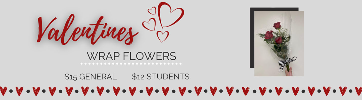 Valentine's Day wrap flowers. $12 for Students $15 for the general public. Click for details!